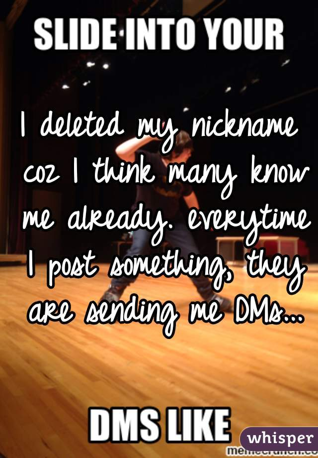 I deleted my nickname coz I think many know me already. everytime I post something, they are sending me DMs...