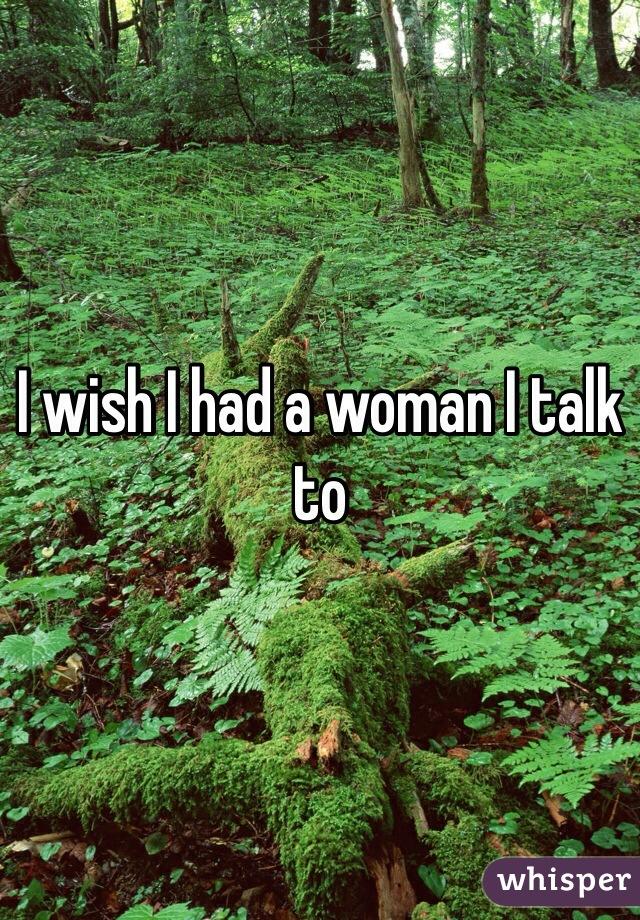 I wish I had a woman I talk to