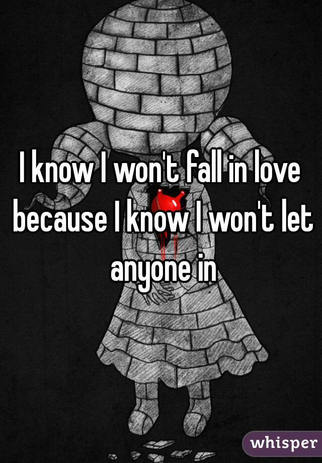 I know I won't fall in love because I know I won't let anyone in