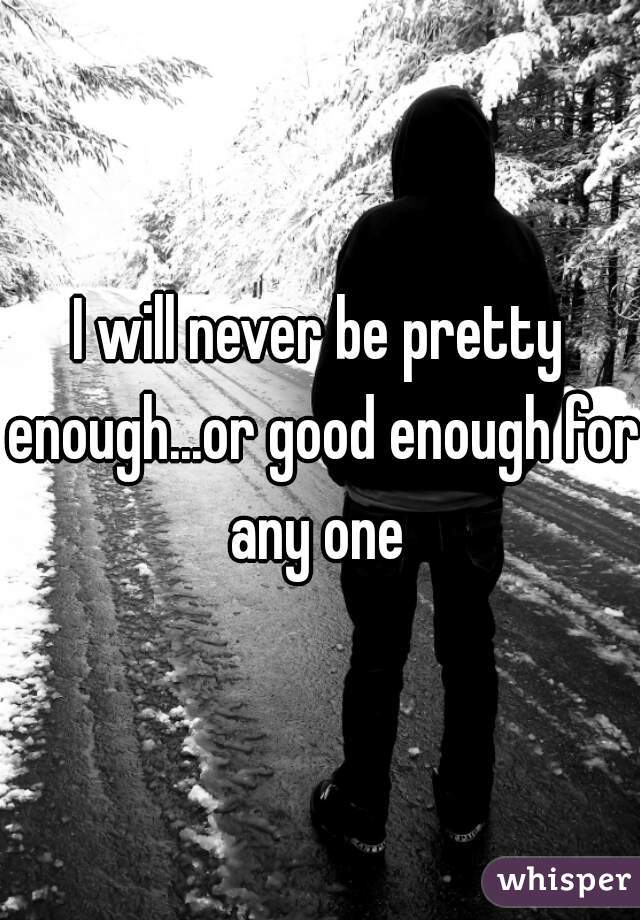 I will never be pretty enough...or good enough for any one