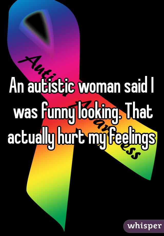 An autistic woman said I was funny looking. That actually hurt my feelings