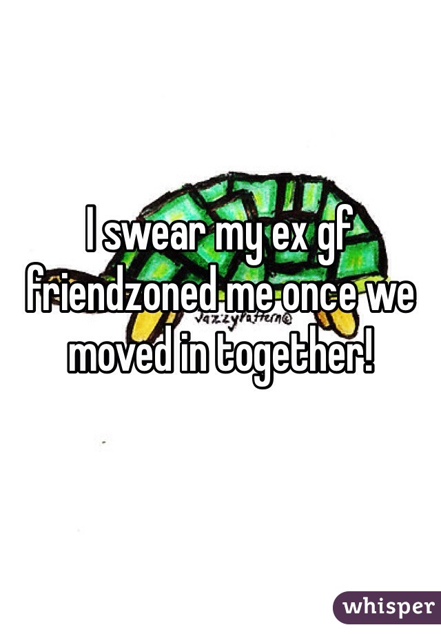 I swear my ex gf friendzoned me once we moved in together!