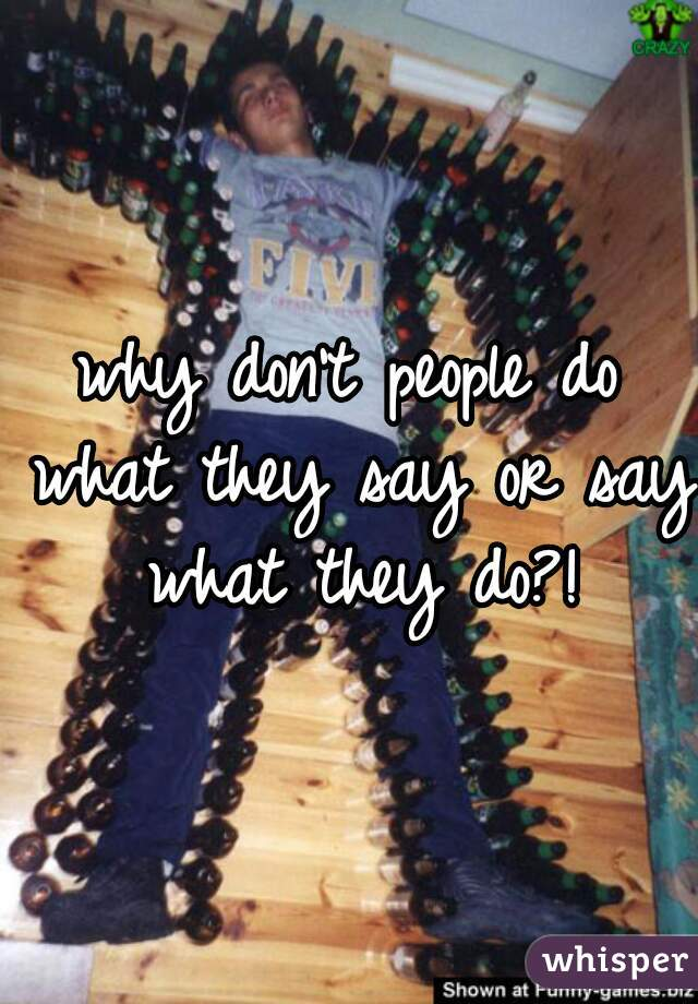 why don't people do what they say or say what they do?!