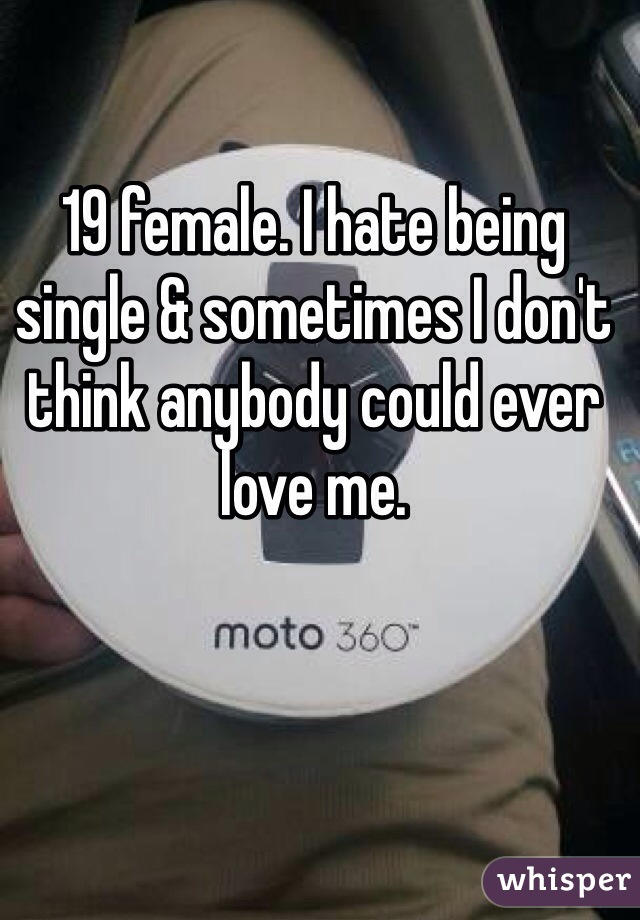 19 female. I hate being single & sometimes I don't think anybody could ever love me.