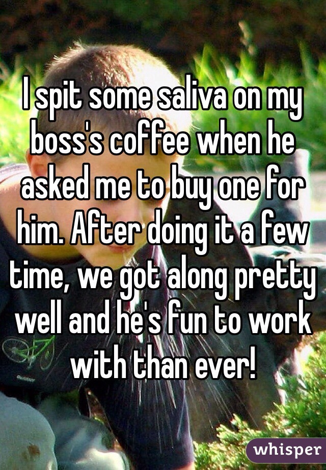 I spit some saliva on my boss's coffee when he asked me to buy one for him. After doing it a few time, we got along pretty well and he's fun to work with than ever!