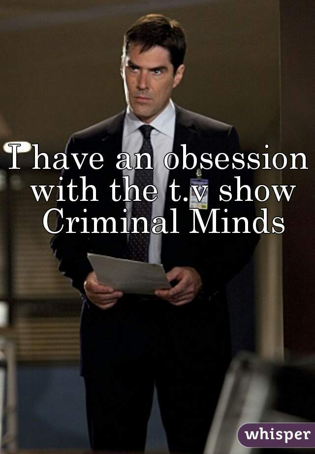 I have an obsession with the t.v show Criminal Minds