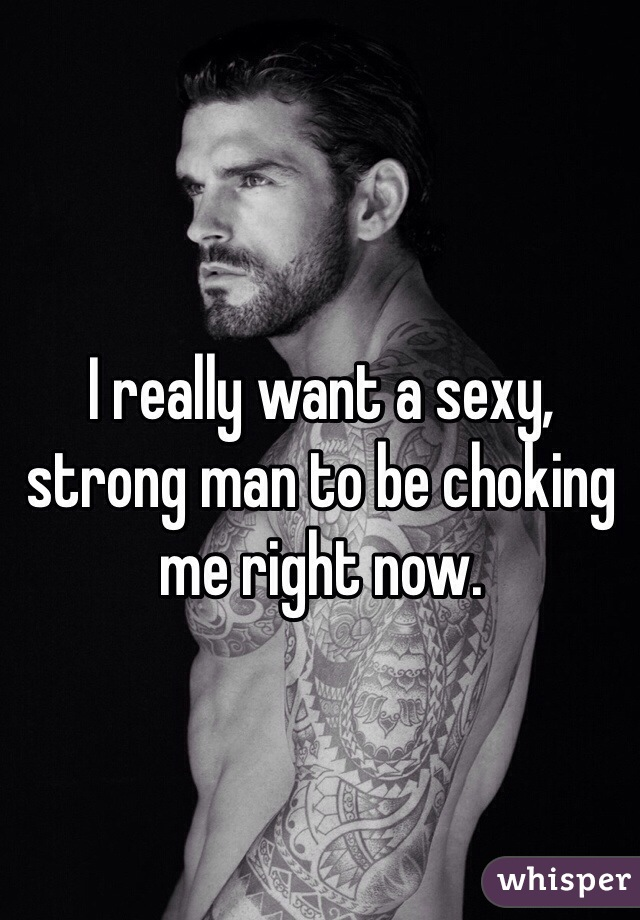 I really want a sexy, strong man to be choking me right now.