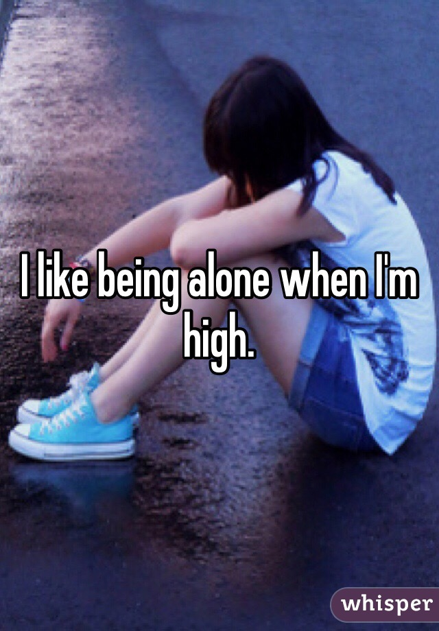 I like being alone when I'm high.