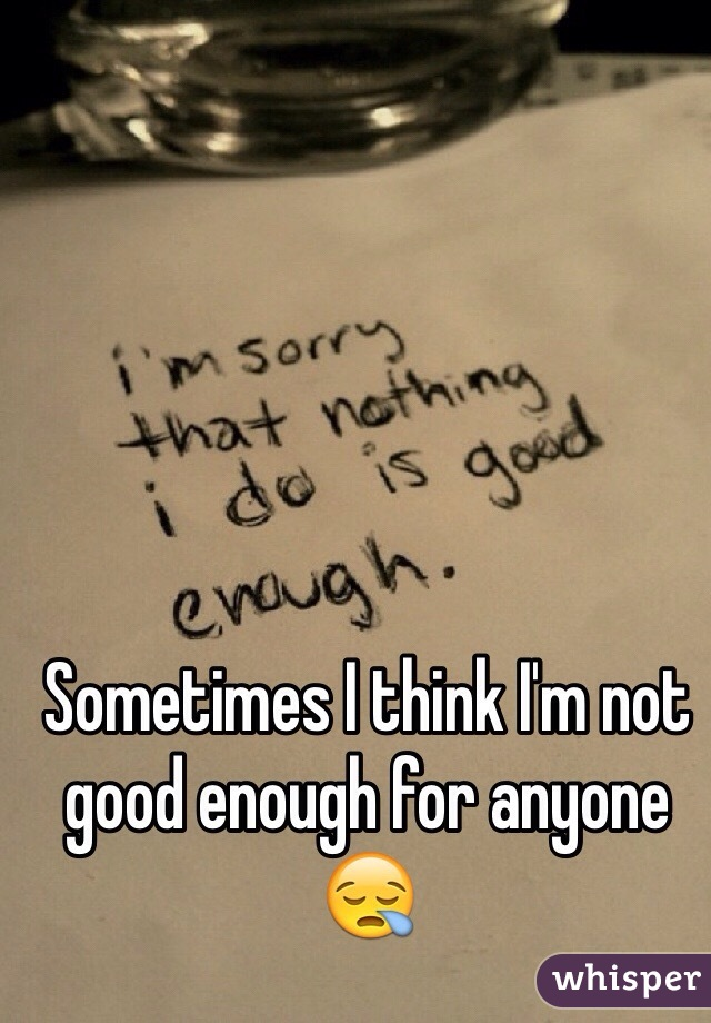 Sometimes I think I'm not good enough for anyone 😪