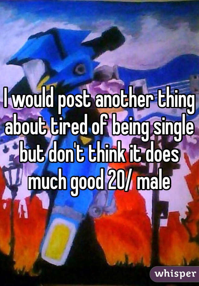 I would post another thing about tired of being single but don't think it does much good 20/ male