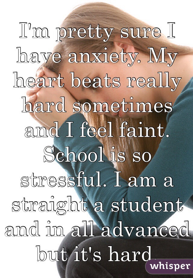 I'm pretty sure I have anxiety. My heart beats really hard sometimes and I feel faint. School is so stressful. I am a straight a student and in all advanced but it's hard.