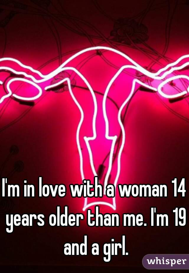 I'm in love with a woman 14 years older than me. I'm 19 and a girl.