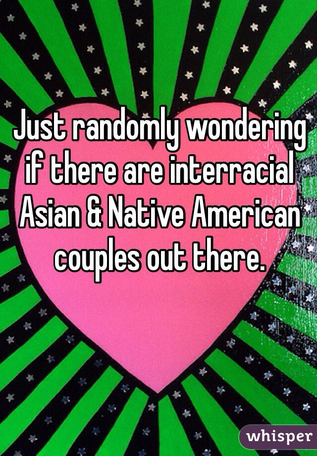 Just randomly wondering if there are interracial Asian & Native American couples out there.