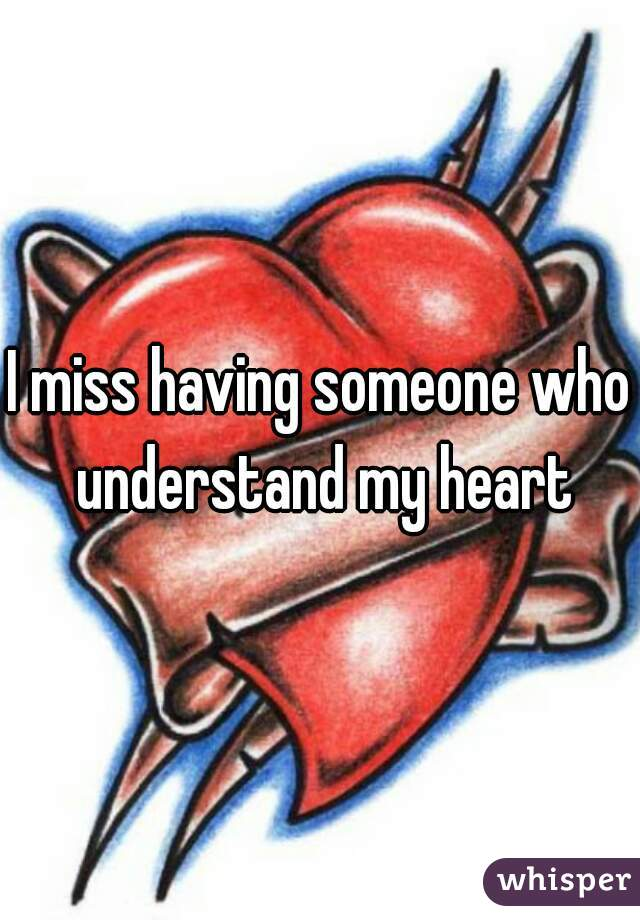 I miss having someone who understand my heart
