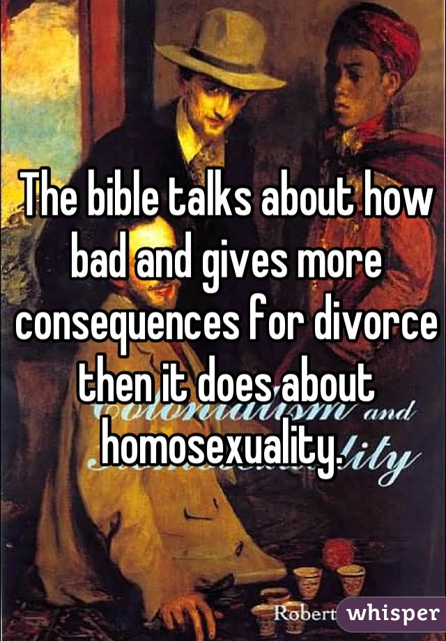 The bible talks about how bad and gives more consequences for divorce then it does about homosexuality.