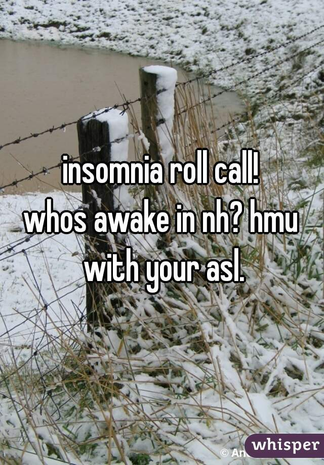 insomnia roll call!   whos awake in nh? hmu with your asl.