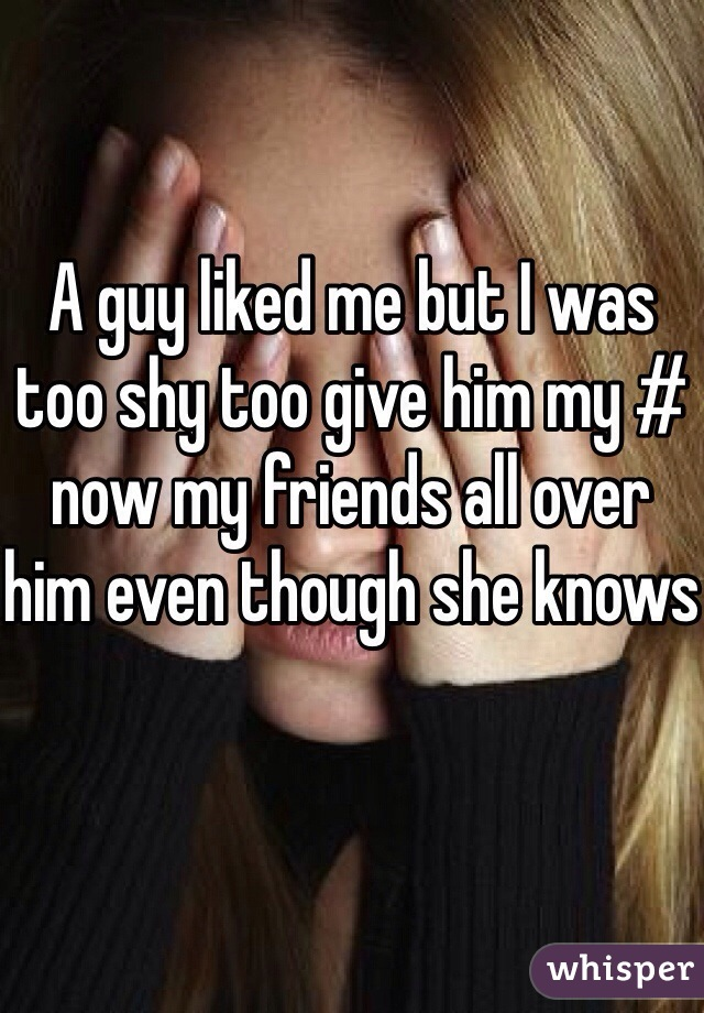 A guy liked me but I was too shy too give him my # now my friends all over him even though she knows