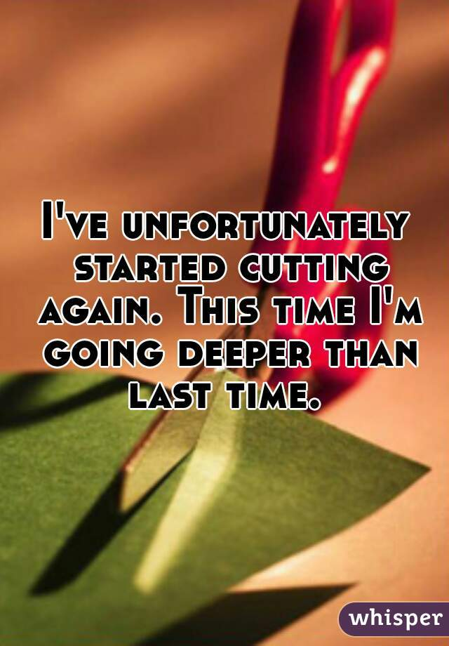 I've unfortunately started cutting again. This time I'm going deeper than last time.
