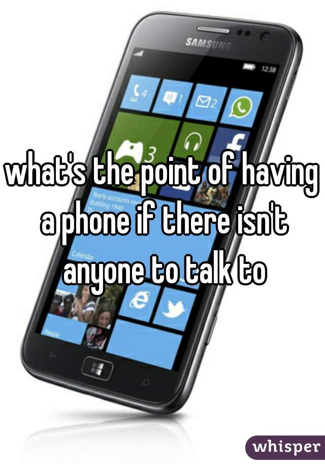 what's the point of having a phone if there isn't anyone to talk to