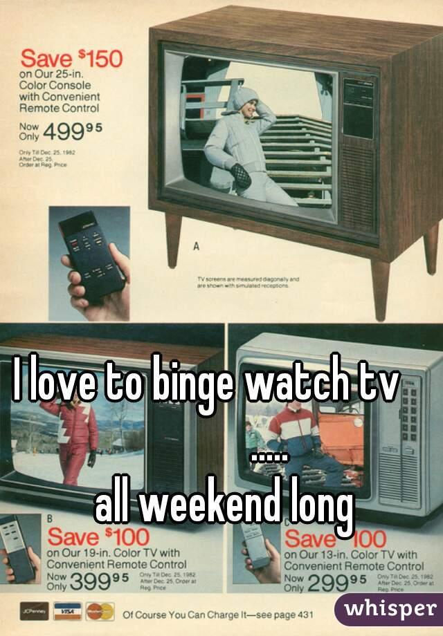 I love to binge watch tv               .....     all weekend long
