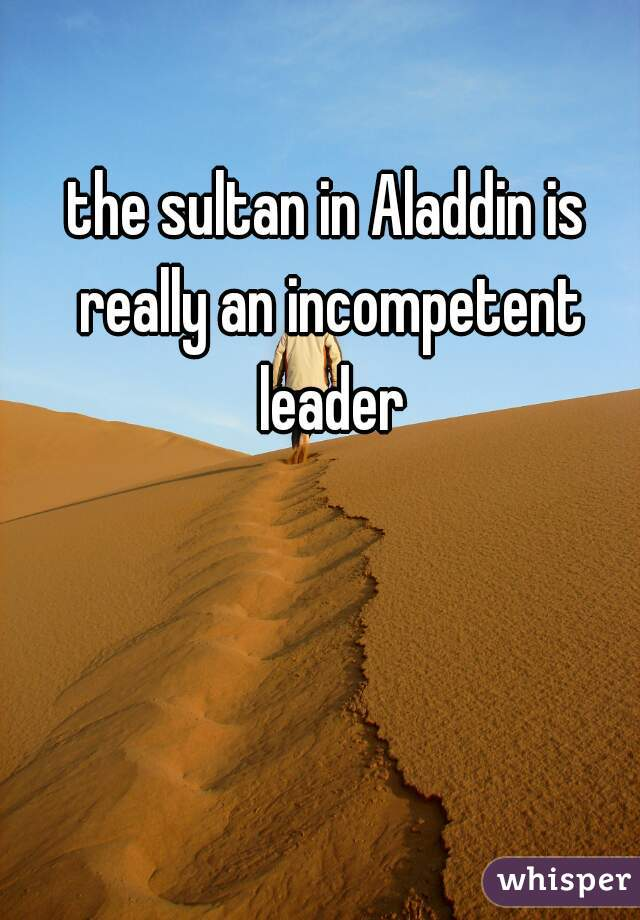 the sultan in Aladdin is really an incompetent leader