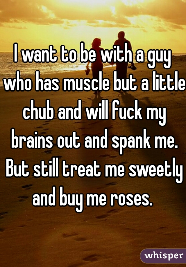 I want to be with a guy who has muscle but a little chub and will fuck my brains out and spank me. But still treat me sweetly and buy me roses.