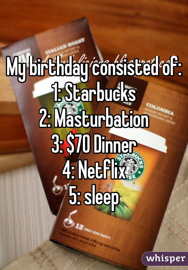 My birthday consisted of: 1: Starbucks  2: Masturbation 3: $70 Dinner 4: Netflix  5: sleep