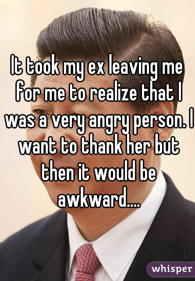 It took my ex leaving me for me to realize that I was a very angry person. I want to thank her but then it would be awkward....