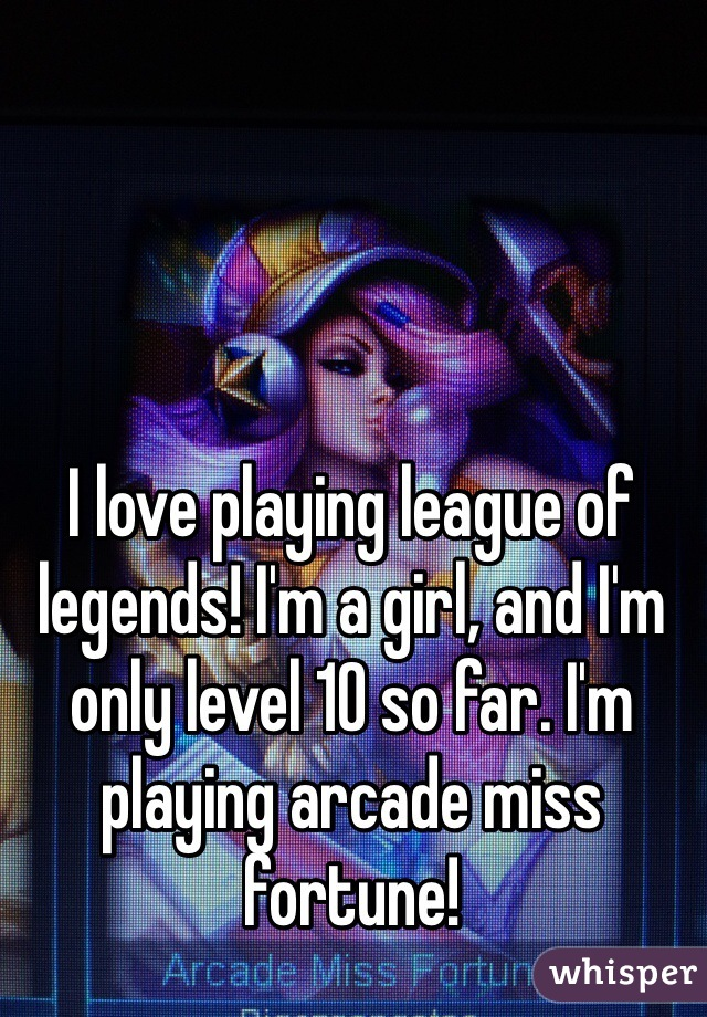 I love playing league of legends! I'm a girl, and I'm only level 10 so far. I'm playing arcade miss fortune!