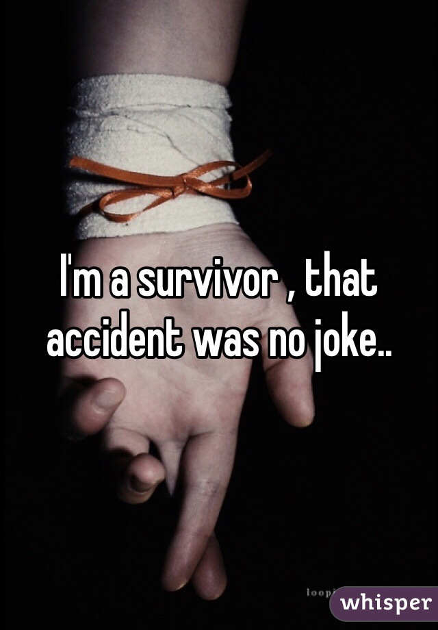 I'm a survivor , that accident was no joke..