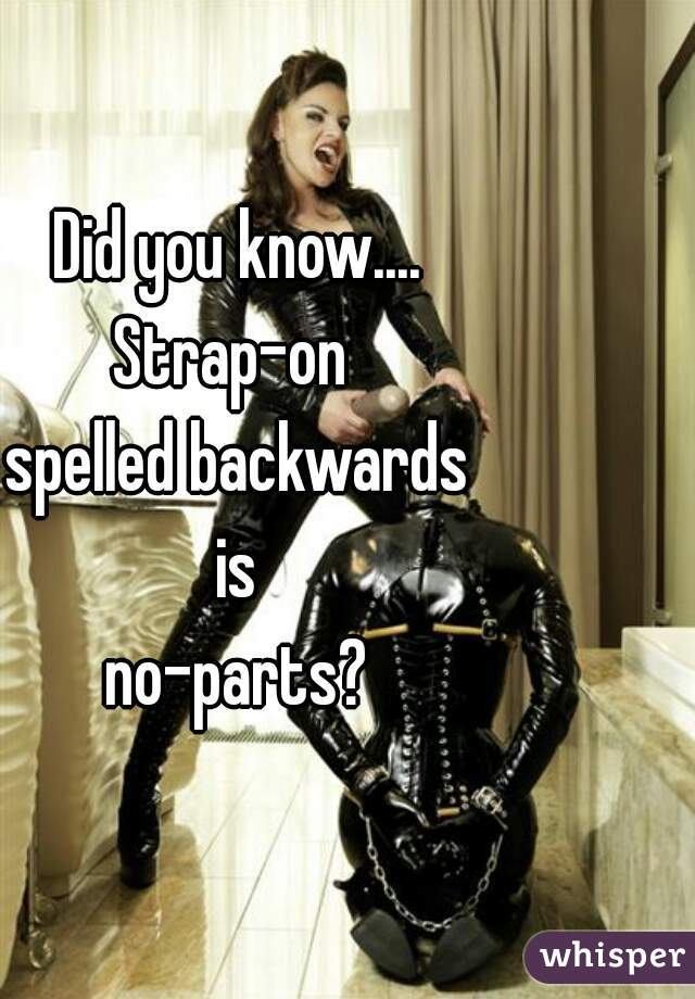 Did you know.... Strap-on  spelled backwards is no-parts?