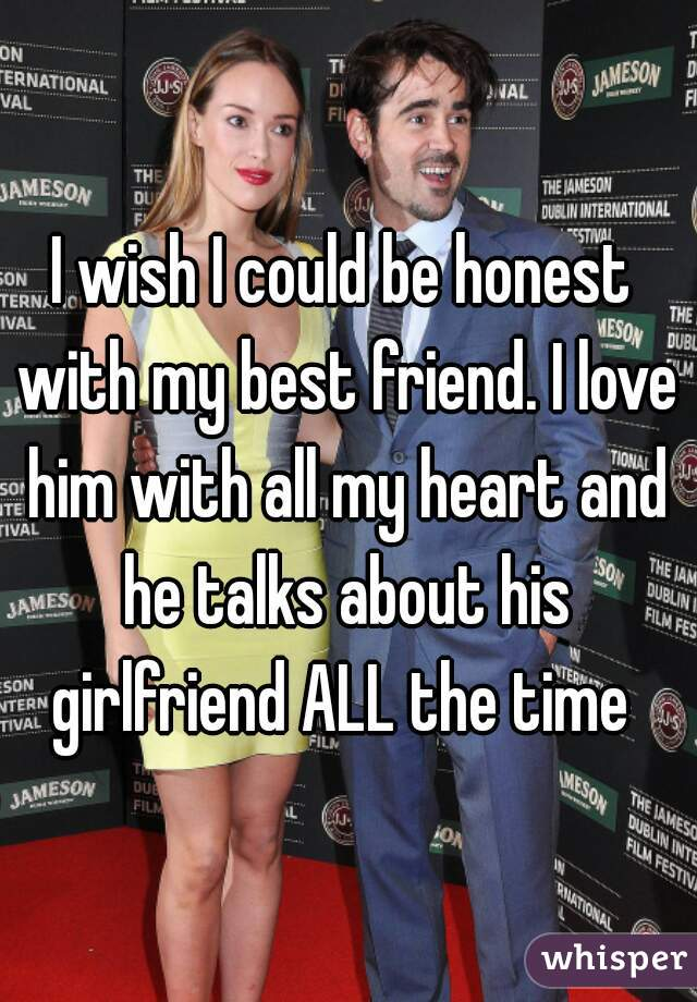 I wish I could be honest with my best friend. I love him with all my heart and he talks about his girlfriend ALL the time