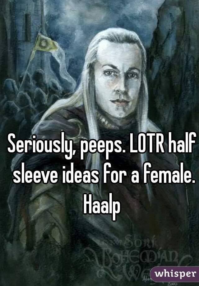 Seriously, peeps. LOTR half sleeve ideas for a female. Haalp