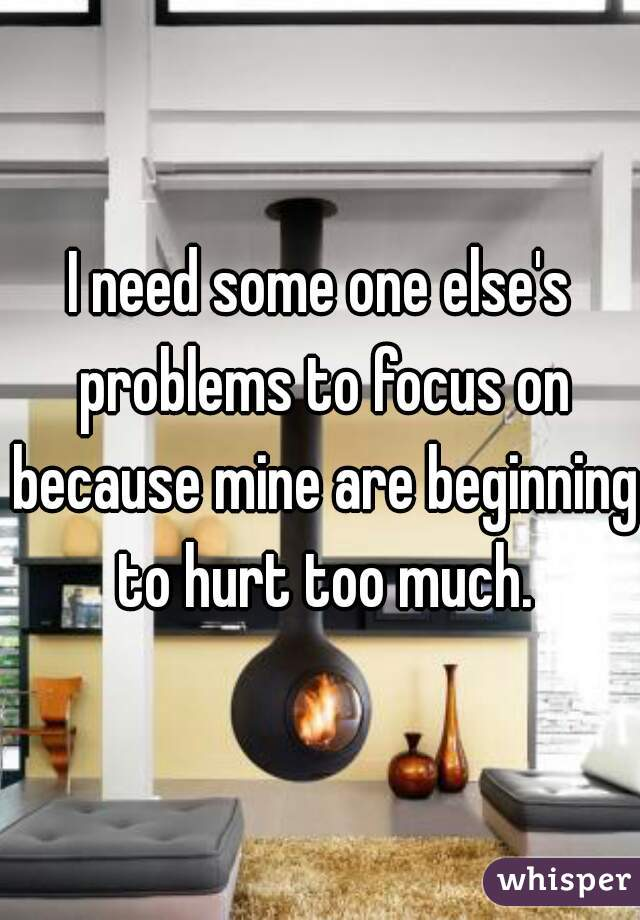 I need some one else's problems to focus on because mine are beginning to hurt too much.