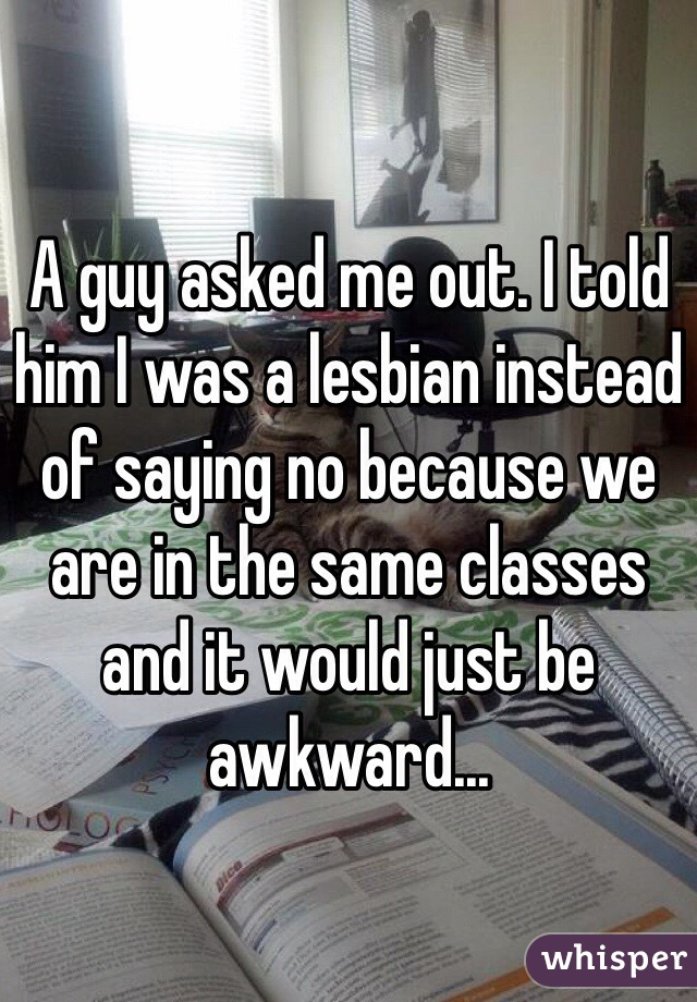 A guy asked me out. I told him I was a lesbian instead of saying no because we are in the same classes and it would just be awkward...