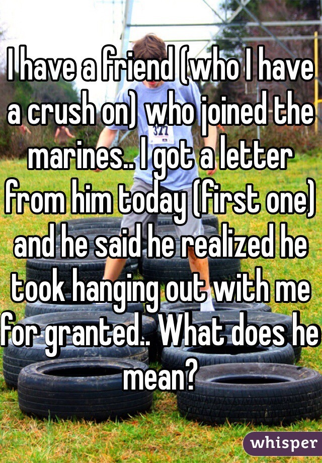 I have a friend (who I have a crush on) who joined the marines.. I got a letter from him today (first one) and he said he realized he took hanging out with me for granted.. What does he mean?