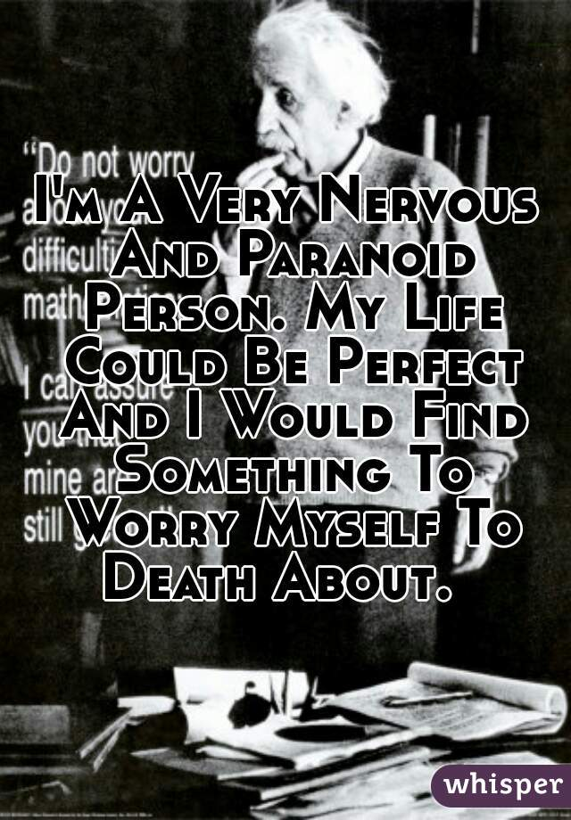 I'm A Very Nervous And Paranoid Person. My Life Could Be Perfect And I Would Find Something To Worry Myself To Death About.
