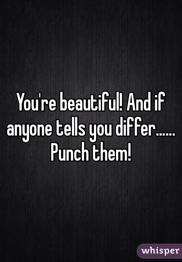 You're beautiful! And if anyone tells you differ...... Punch them!