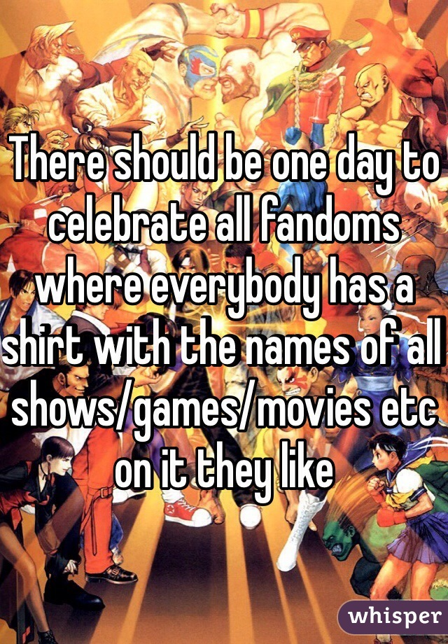 There should be one day to celebrate all fandoms where everybody has a shirt with the names of all shows/games/movies etc on it they like