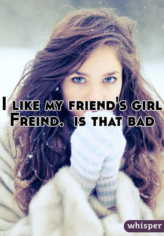 I like my friend's girl Freind.  is that bad