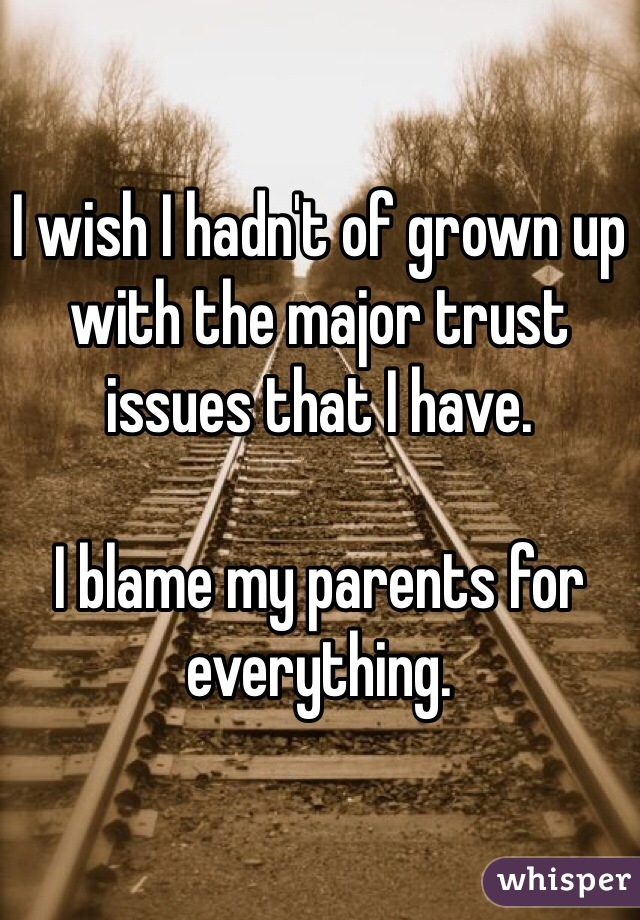 I wish I hadn't of grown up with the major trust issues that I have.   I blame my parents for everything.