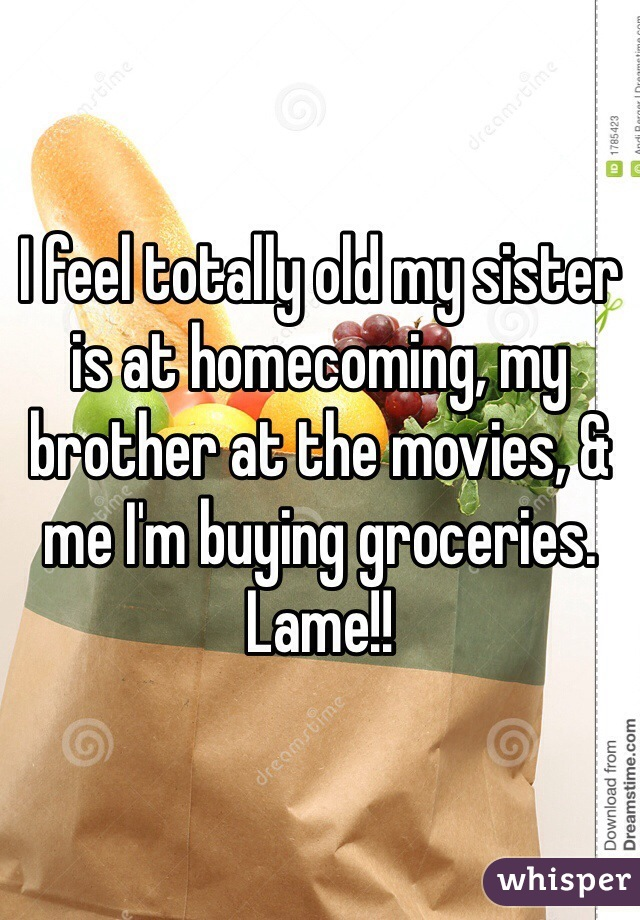 I feel totally old my sister is at homecoming, my brother at the movies, & me I'm buying groceries. Lame!!