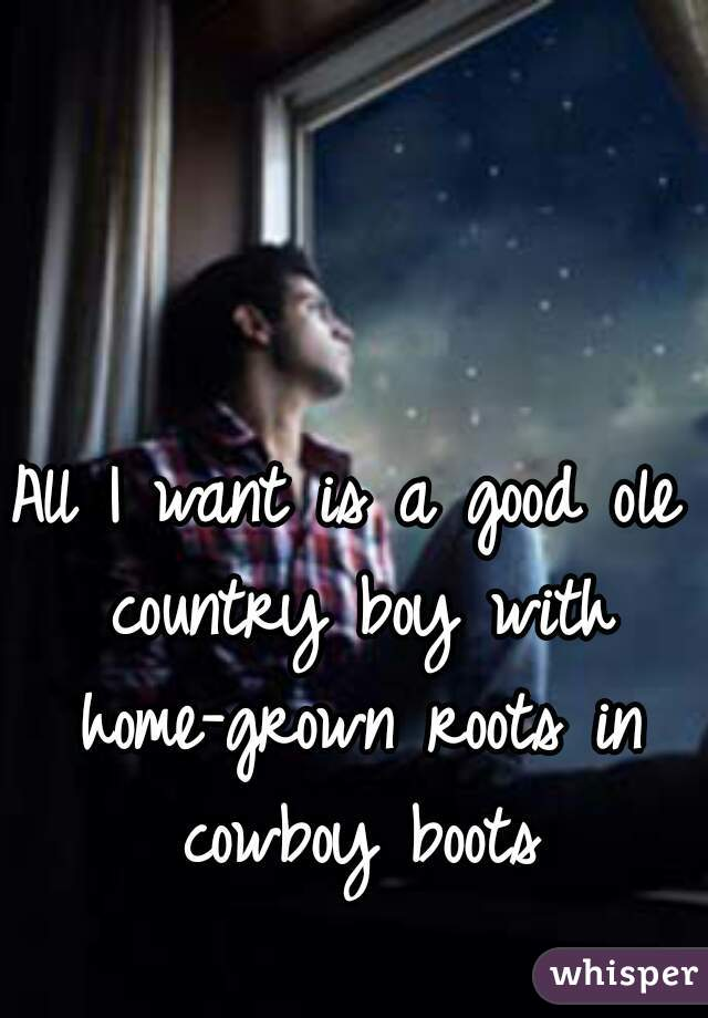 All I want is a good ole country boy with home-grown roots in cowboy boots