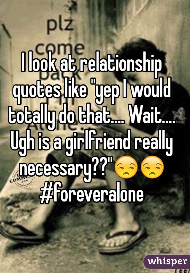 "I look at relationship quotes like ""yep I would totally do that.... Wait.... Ugh is a girlfriend really necessary??""😒😒 #foreveralone"