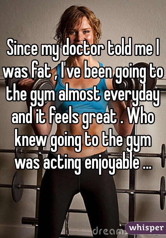 Since my doctor told me I was fat , I've been going to the gym almost everyday and it feels great . Who knew going to the gym was acting enjoyable ...