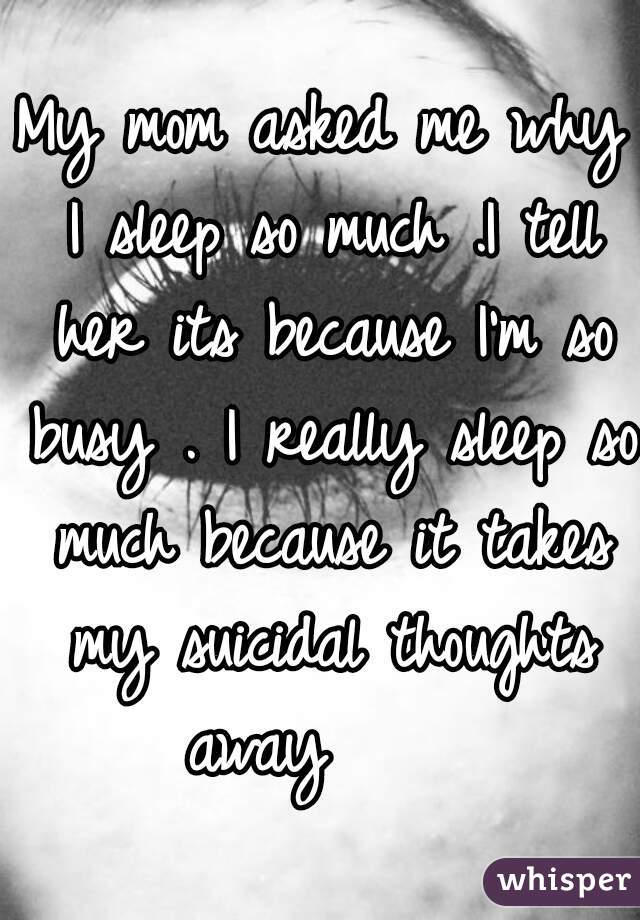 My mom asked me why I sleep so much .I tell her its because I'm so busy . I really sleep so much because it takes my suicidal thoughts away