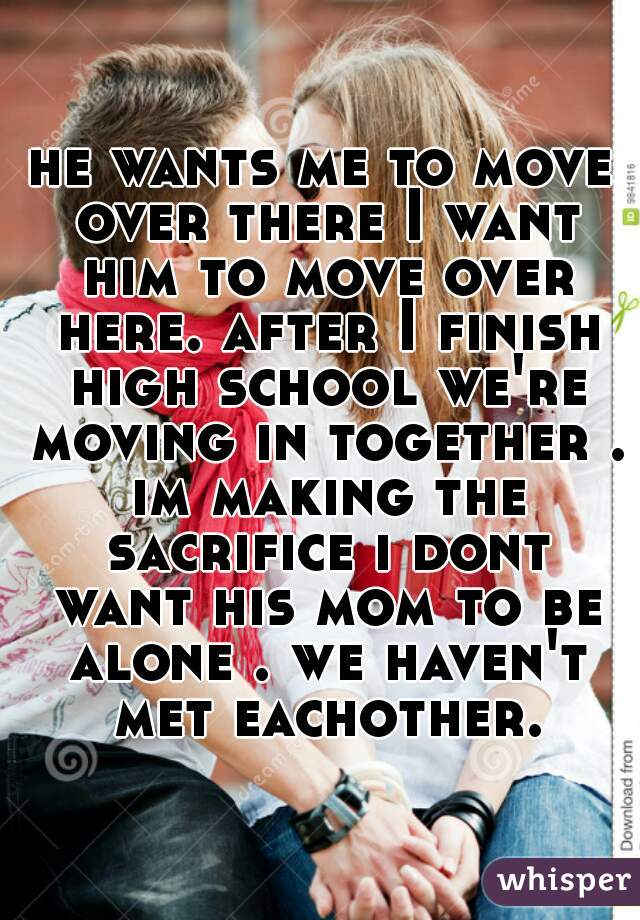 he wants me to move over there I want him to move over here. after I finish high school we're moving in together . im making the sacrifice i dont want his mom to be alone . we haven't met eachother.