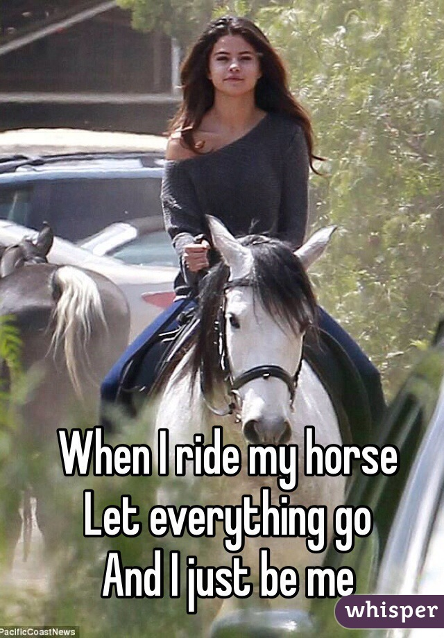 When I ride my horse  Let everything go  And I just be me