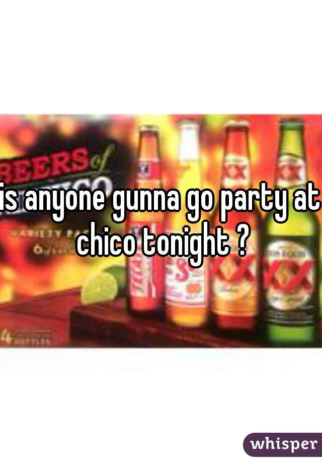 is anyone gunna go party at chico tonight ?