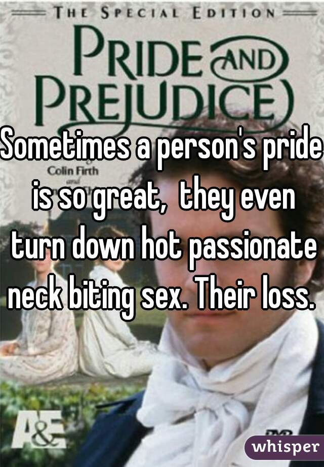 Sometimes a person's pride is so great,  they even turn down hot passionate neck biting sex. Their loss.